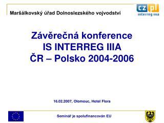 Závěrečná konference IS INTERREG IIIA  Č R – Polsko 2004-2006 16.02.2007, Olomouc, Hotel Flora