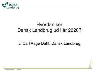 Hvordan ser  Dansk Landbrug ud i år 2020? v/ Carl Aage Dahl, Dansk Landbrug