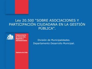 """Ley 20.500 """" SOBRE ASOCIACIONES Y PARTICIPACIÓN CIUDADANA EN LA GESTIÓN PÚBLICA""""."""