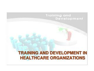 TRAINING AND DEVELOPMENT IN HEALTHCARE ORGANIZATIONS