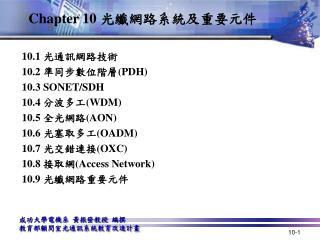 10.1  光通訊網路技術 10.2  準同步數位階層 ( PDH) 10.3 SONET/SDH 10.4  分波多工 ( WDM) 10.5  全光網路 (AON)