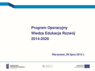 Program Operacyjny  Wiedza Edukacja Rozwój 2014-2020 Warszawa, 29 lipca 2013 r.