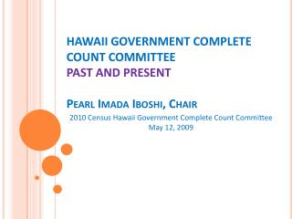 HAWAII GOVERNMENT COMPLETE COUNT COMMITTEE  PAST AND PRESENT Pearl  Imada Iboshi , Chair