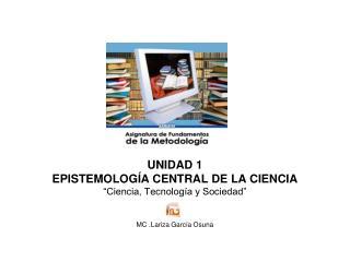 """UNIDAD 1 EPISTEMOLOGÍA CENTRAL DE LA CIENCIA """"Ciencia, Tecnología y Sociedad"""""""