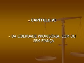 CAPÍTULO VI DA LIBERDADE PROVISÓRIA, COM OU SEM FIANÇA