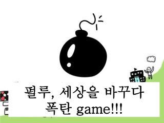 펄루 ,  세상을 바꾸다 폭탄  game!!!