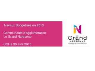 Travaux Budgétisés en 2013 Communauté d'agglomération  Le Grand Narbonne CCI le 30 avril 2013
