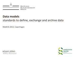 Data models   standards to define, exchange and archive data MedInfo 2013, Copenhagen