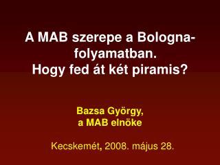 A MAB szerepe a Bologna-folyamatban. Hogy fed át két piramis? Bazsa György,  a MAB elnöke