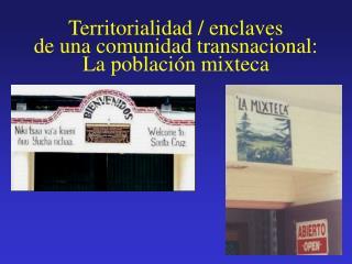 Territorialidad / enclaves de una comunidad transnacional: La población mixteca