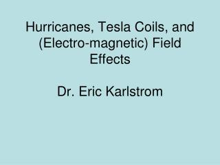 Hurricanes, Tesla Coils, and (Electro-magnetic) Field Effects Dr. Eric Karlstrom