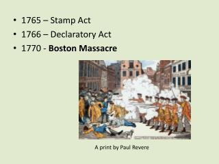 1765 – Stamp Act 1766 – Declaratory Act 1770 -  Boston Massacre A print by Paul Revere