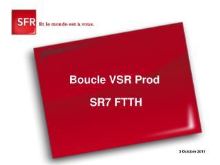 Boucle VSR Prod  SR7 FTTH