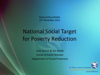 National Roundtable 14 th  November 2012 National Social Target  for Poverty Reduction