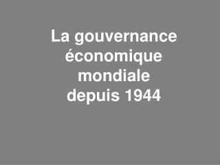 La gouvernance �conomique mondiale                 depuis 1944