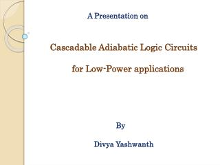 A Presentation on      Cascadable Adiabatic Logic Circuits      for Low-Power applications        By     Divya Yashwanth