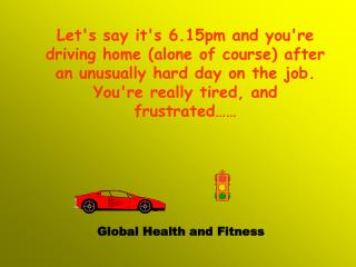 Lets say its 6.15pm and youre driving home alone of course after an unusually hard day on the job.Youre really tired