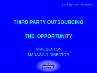 THIRD PARTY OUTSOURCING THE  OPPORTUNITY MIKE BENTON MANAGING DIRECTOR