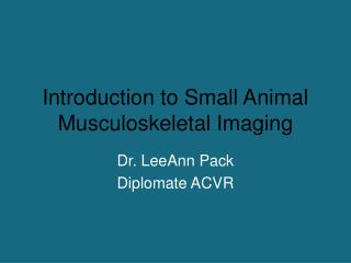 Introduction to Small Animal Musculoskeletal Imaging
