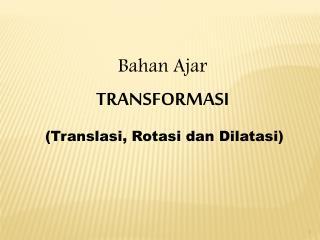 Bahan  Ajar TRANSFORMASI ( Translasi ,  Rotasi dan Dilatasi )
