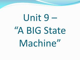 "Unit 9 –  ""A BIG State Machine"""
