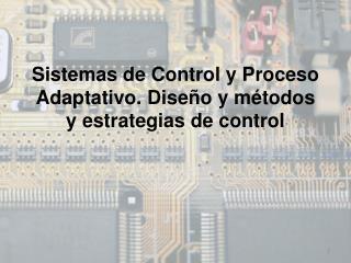 Sistemas de Control y Proceso Adaptativo. Diseño y métodos y estrategias de control