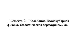 С еместр  2  –  Колебания. Молекулярная физика. Статистическая термодинамика.