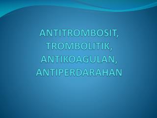 ANTITROMBOSIT, TROMBOLITIK, ANTIKOAGULAN, ANTIPERDARAHAN