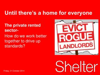 The private rented sector-  How do	we work better together to drive up standards?