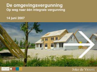 De omgevingsvergunning Op weg naar één integrale vergunning 14 juni 2007