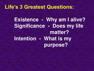 Life's 3 Greatest Questions: 	Existence  -  Why am I alive?	Significance  -  Does my life