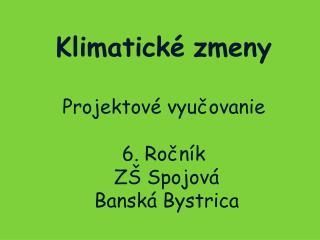 Klimatické zmeny Projektové vyučovanie 6. Ročník  ZŠ Spojová  Banská Bystrica