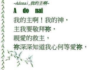 ~Adonai, 我的主啊 ~ A do nai 我的主 啊!我的神, 主我要敬拜 祢 , 親愛的救主, 祢 深深知道我心何等愛 祢 ,