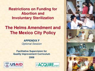 Restrictions on Funding for Abortion and  Involuntary Sterilization  The Helms Amendment and  The Mexico City Policy