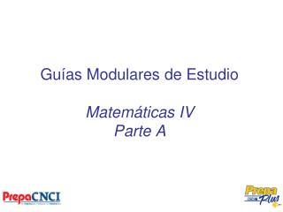 Guías Modulares de Estudio Matemáticas IV  Parte A