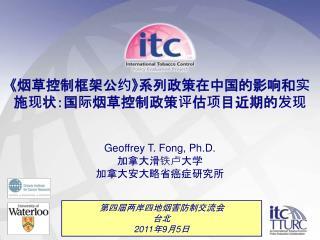 《 烟草控制框架公约 》 系列政策在中国的影响和实施现状 :国际烟草控制政策评估项目近期的发现 Geoffrey T. Fong, Ph.D. 加拿大滑铁卢大学 加拿大安大略省癌症研究所