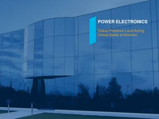 POWER ELECTRONICS Global Presence Local Acting United States of America
