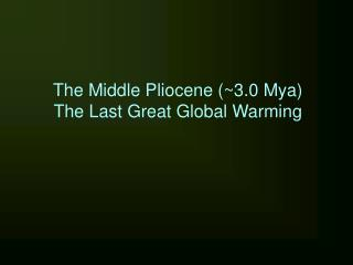 The Middle Pliocene (~3.0 Mya) The Last Great Global Warming