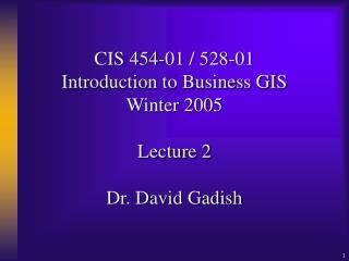 CIS 454-01 / 528-01 Introduction to Business GIS Winter 2005 Lecture 2 Dr. David Gadish