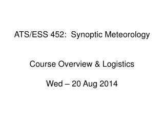ATS/ESS 452:  Synoptic Meteorology Course Overview & Logistics Wed � 20 Aug 2014
