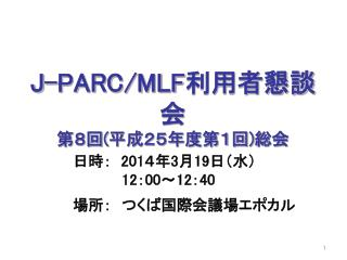 J-PARC/MLF 利用者懇談会 第8回 ( 平成25年度第1回 ) 総会