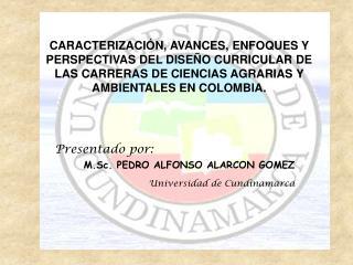 Presentado por: M.Sc. PEDRO ALFONSO ALARCON GOMEZ Universidad de Cundinamarca