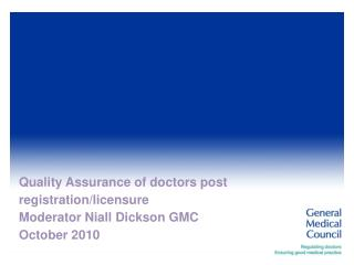 Quality Assurance of doctors post registration/licensure Moderator Niall Dickson GMC October 2010