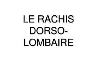 LE RACHIS DORSO-LOMBAIRE