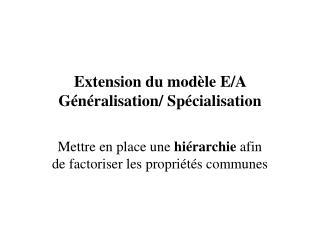 Extension du modèle E/A Généralisation/ Spécialisation