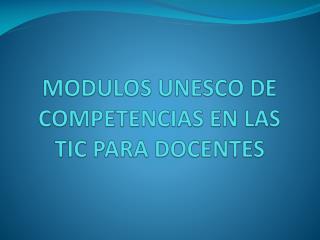 MODULOS UNESCO DE  COMPETENCIAS  EN LAS TIC PARA DOCENTES