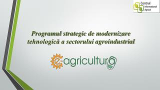 Programul strategic  de modernizare tehnologică a sectorului  agroindustrial