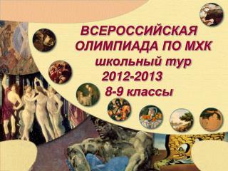 ВСЕРОССИЙСКАЯ  ОЛИМПИАДА ПО МХК школьный тур 2012-2013     8-9 классы