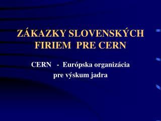 ZÁKAZKY SLOVENSKÝCH FIRIEM  PRE CERN
