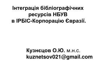 Інтеграція бібліографічних ресурсів НБУВ в ІРБІС-Корпорацію Євразії .